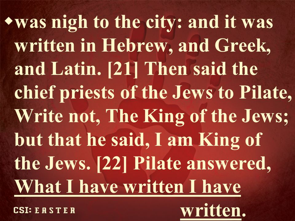 was nigh to the city: and it was written in Hebrew, and Greek, and Latin. [21] Then said the chief priests of the Jews to Pilate, Write not, The King of the Jews; but that he said, I am King of the Jews. [22] Pilate answered, What I have written I have written.